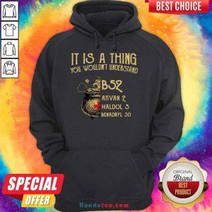 Nice It Is A Thing You Wouldnt Understand B52 Ativan 2 Haldol 5 Benadryl 50 Hoodie- Design By Handstee.com