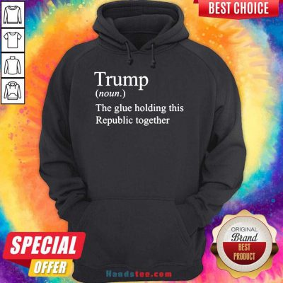 Trump Noun The Glue Holding This Republic Together Hoodie- Design By Handstee.com