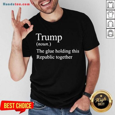 Trump Noun The Glue Holding This Republic Together Shirt- Design By Handstee.com
