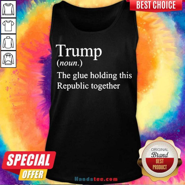 Trump Noun The Glue Holding This Republic Together Tank-Top- Design By Handstee.com