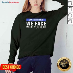 Nice We Face What You Fear Law Enforcement Sweatshirt- Design By Proposetees.com
