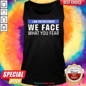 Nice We Face What You Fear Law Enforcement Tank-Top- Design By Proposetees.com