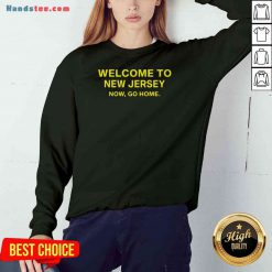 Official Welcome To New Jersey Now Go Home Sweatshirt- Design By Proposetees.com