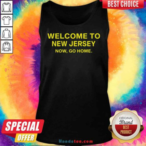 Official Welcome To New Jersey Now Go Home Tank-Top- Design By Proposetees.com