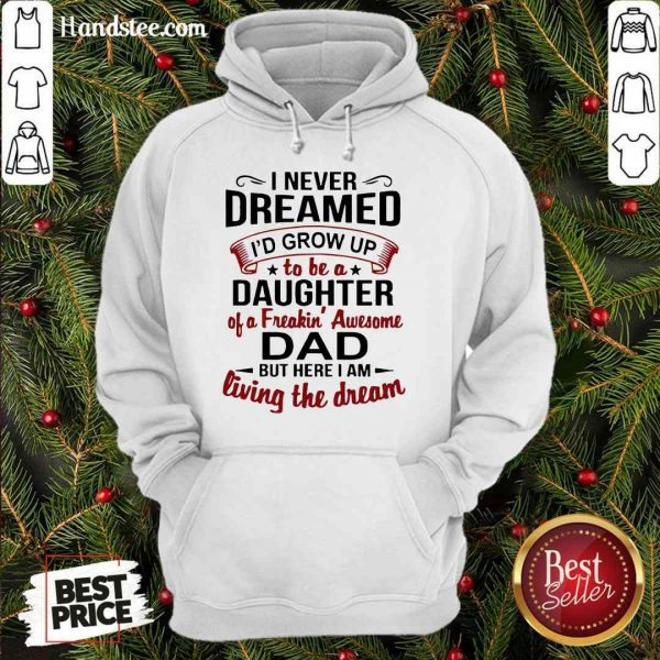 Premium I Never Dreamed I'd Grow Up Daughter Of A Freaking Awesome Dad Hoodie- Design By Proposetees.com