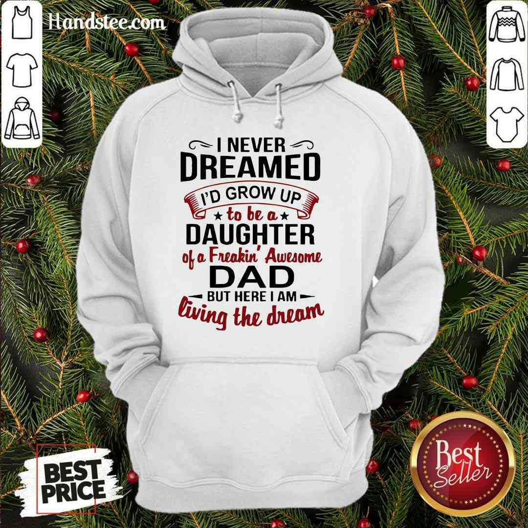 Premium I Never Dreamed I'd Grow Up Daughter Of A Freaking Awesome Dad Hoodie- Design By Handstee.com