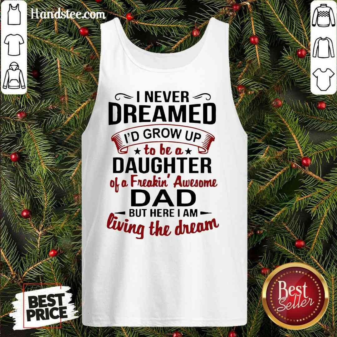 Premium I Never Dreamed I'd Grow Up Daughter Of A Freaking Awesome Dad Tank-Top- Design By Handstee.com
