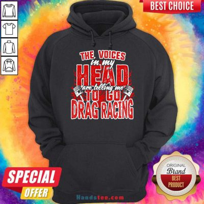 The Voices In My Head Are Telling Me To Go Drag Racing Hoodie- Design By Handstee.com