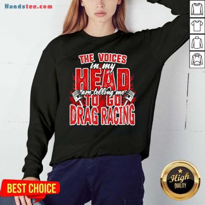 The Voices In My Head Are Telling Me To Go Drag Racing Sweatshirt- Design By Handstee.com
