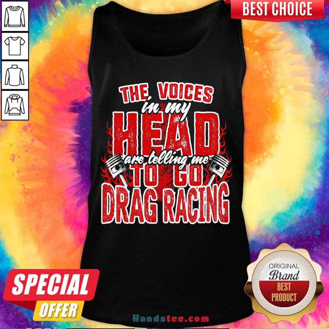 The Voices In My Head Are Telling Me To Go Drag Racing Tank-Top- Design By Handstee.com