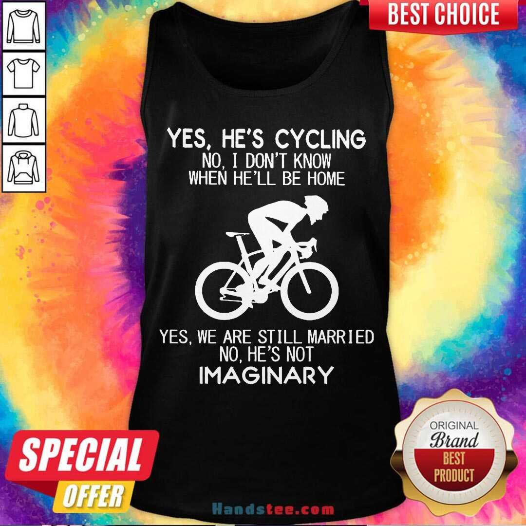 Yes He's Cycling No I Don't Know When He'll Be Home Yes We Are Still Married No He's Not Imaginary Tank-Top- Design By Handstee.com
