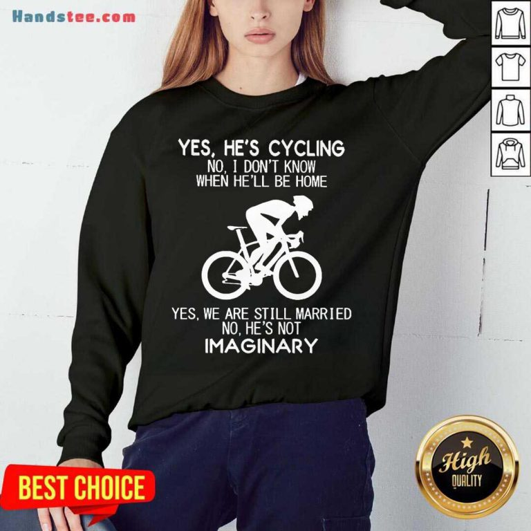 Yes He's Cycling No I Don't Know When He'll Be Home Yes We Are Still Married No He's Not Imaginary Sweatshirt- Design By Handstee.com