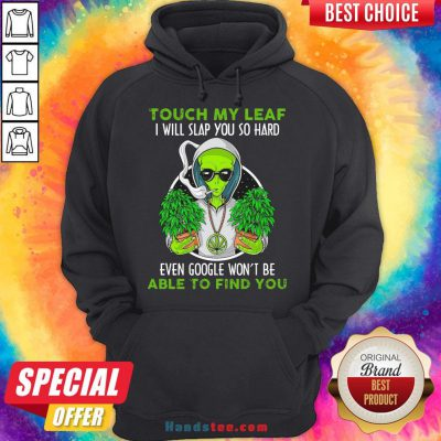 Pretty Touch My Leaf I Will Slap You So Hard Even Google Won'T Be Able To Find You Hoodie- Design By Handstee.com