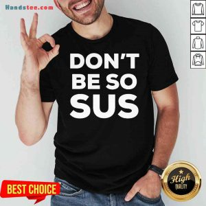 Top Don't Be So Sus Impostor Party Gaming Meme Saying Shirt- Design By Proposetees.com