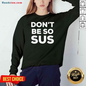 Top Don't Be So Sus Impostor Party Gaming Meme Saying Sweatshirt- Design By Proposetees.com