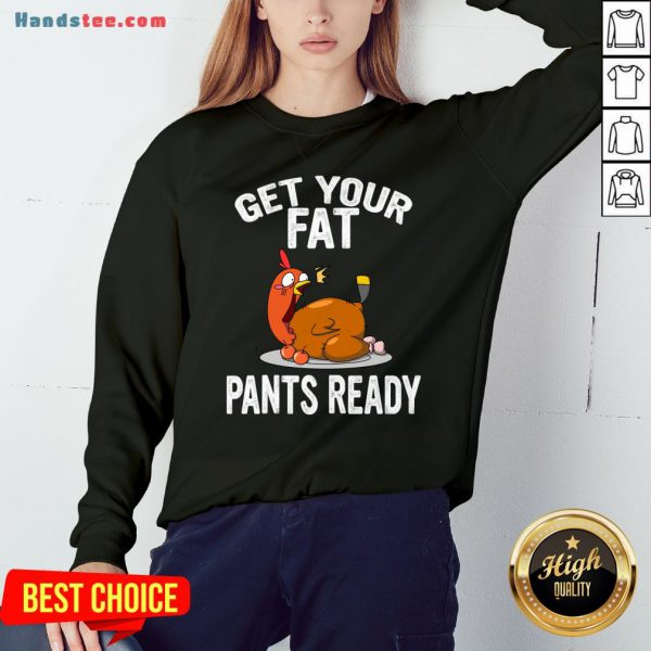 Top Get Your Fat Pants Ready Shirt , Thanksgiving Food Shirt, Wap Thanksgiving Shirt, Funny Thanksgiving Shirt, Family Thanksgiving Shirt Sweatshirt- Design By Handstee.com