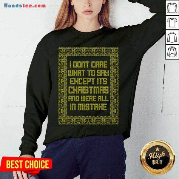 Top I Don't Care What To Say Except It's Christmas And We're All In Mistake Sweatshirt- Design By Handstee.com
