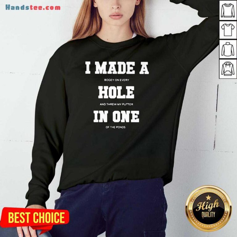 I Made A Bogey On Every Hole And Threw My Putter In One Of The Ponds Sweatshirt- Design By Handstee.com