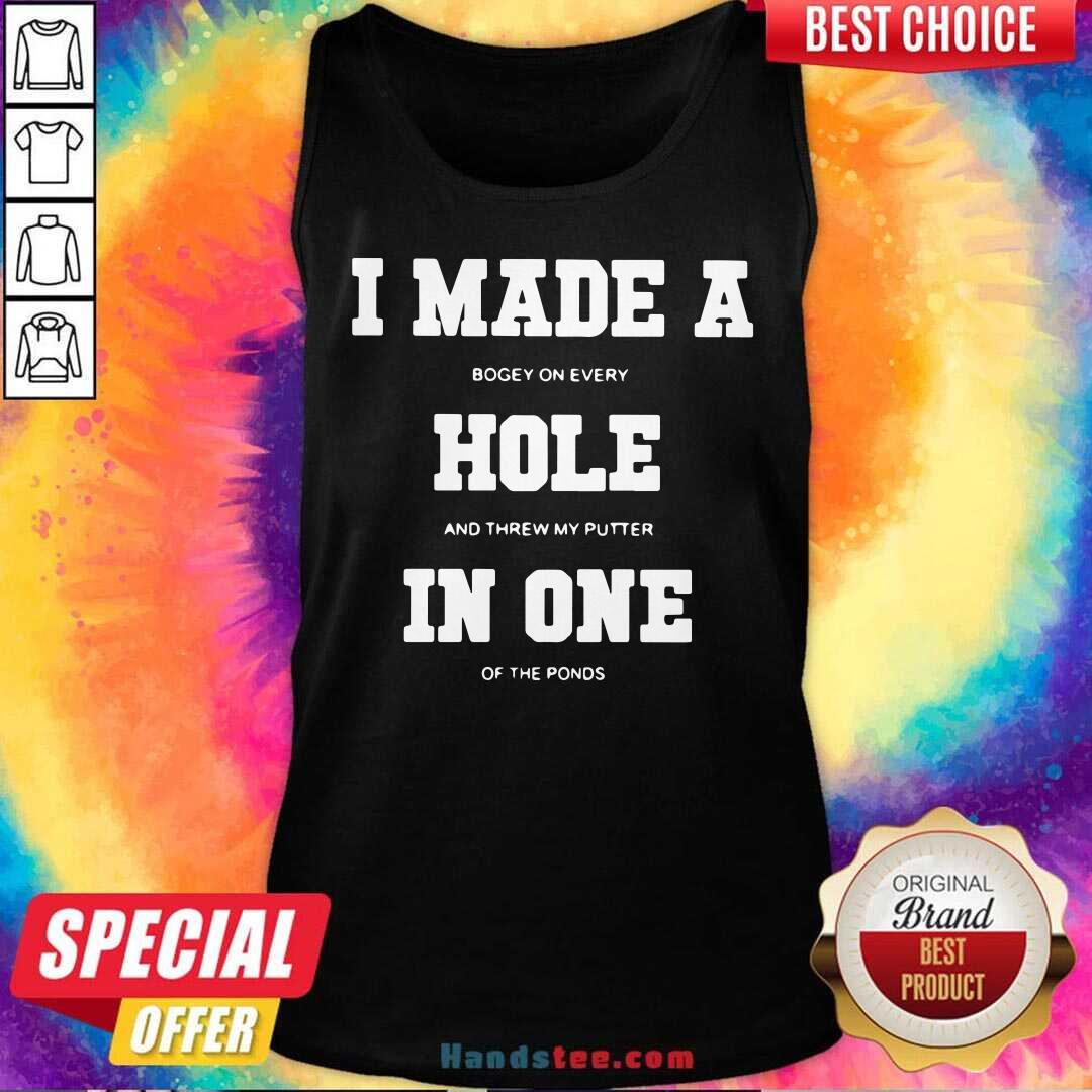 I Made A Bogey On Every Hole And Threw My Putter In One Of The Ponds Tank-Top- Design By Handstee.com