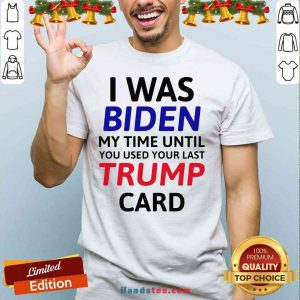 Top I Was Biden My Time Until You Used Your Last Trump Card Election Shirt- Design By Handstee.com