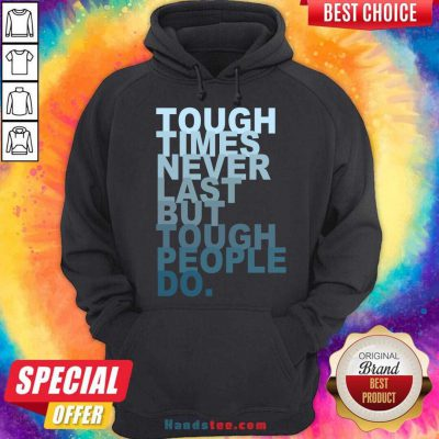 Tough Times Never Last But Tough People Do Hoodie- Design By Handstee.com