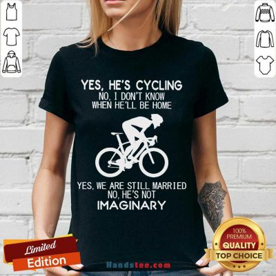Yes He's Cycling No I Don't Know When He'll Be Home Yes We Are Still Married No He's Not Imaginary V-neck- Design By Handstee.com