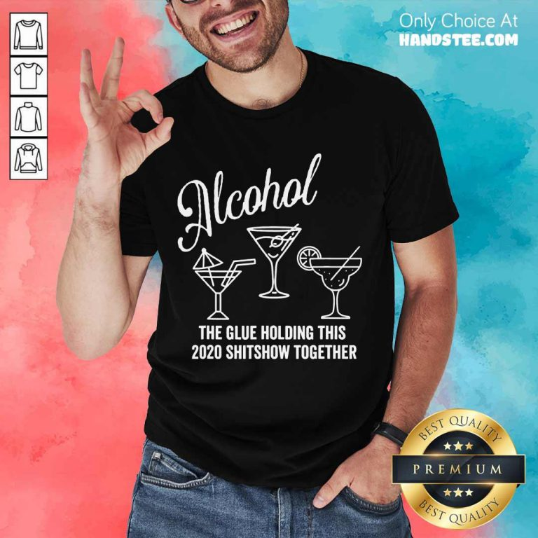 Alcohol The Glue That Holds This 2020 Shitshow Together Shirt- Design By Handstee.com
