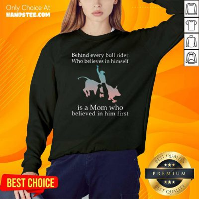 Behind Every Bull Rider Who Believes In Himself Is A Mom Who Believed In Him First Sweatshirt- Design By Handstee.com