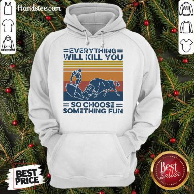 Everything Will Kill You So Choose Something Fun Vintage Retro Hoodie- Design By Handstee.com