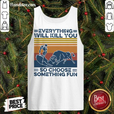 Everything Will Kill You So Choose Something Fun Vintage Retro Tank-Top- Design By Handstee.com