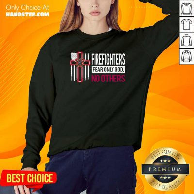 Funny Firefighters Fear Only God No Others Sweatshirt - Design by handstee.com