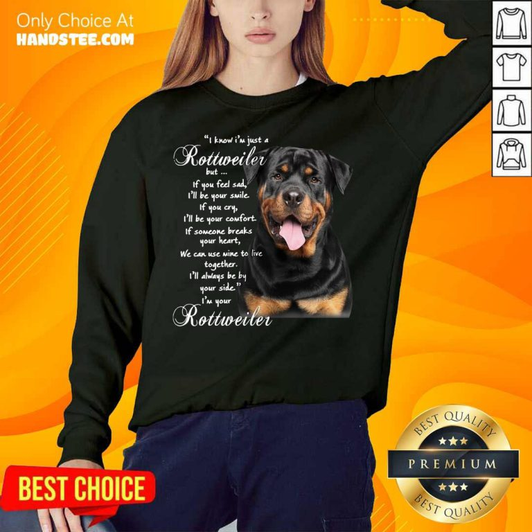 I Know I'm Just A Rottweiler But If You Feel Sad I'll Be Your Smile If You Cry Sweatshirt- Design By Handstee.com