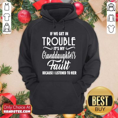 Good If We Get In Trouble It's My Granddaughter's Fault Because I Listened To Her Hoodie - Design by handstee.com