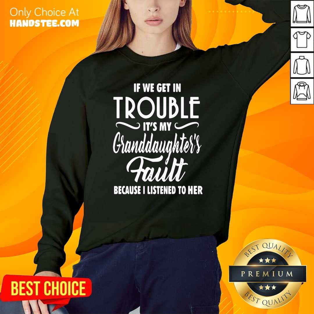 Good If We Get In Trouble It's My Granddaughter's Fault Because I Listened To Her Sweatshirt - Design by handstee.com