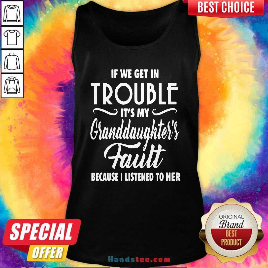 Good If We Get In Trouble It's My Granddaughter's Fault Because I Listened To Her Tank Top - Design by handstee.com