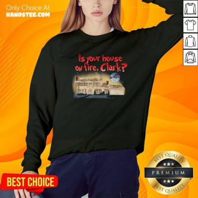 Good Is Your House On Fire Clark Christmas Vacation Sweatshirt- Design by handstee.com
