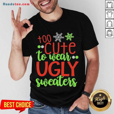 Too Cute To Wear Ugly Sweater Christmas Shirt- Design By Handstee.com
