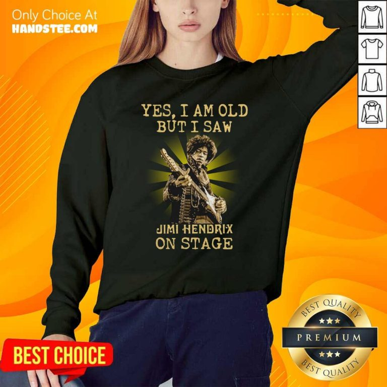 Good Yes I Am Old But I Saw Jimi Hendrix On Stage Sweatshirt - Design by handstee.com