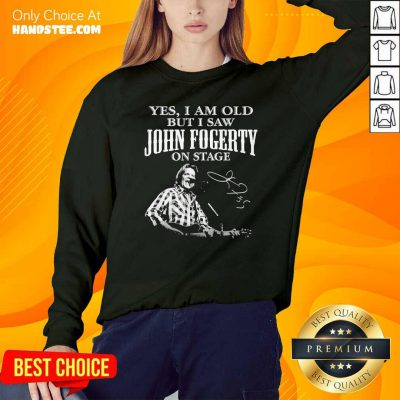 Good Yes I Am Old But I Saw John Fogerty On Stage Signature Sweatshirt - Design by handstee.com
