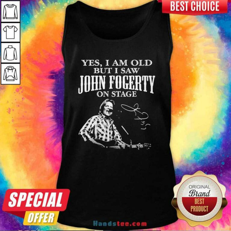 Good Yes I Am Old But I Saw John Fogerty On Stage Signature Tank Top - Design by handstee.com