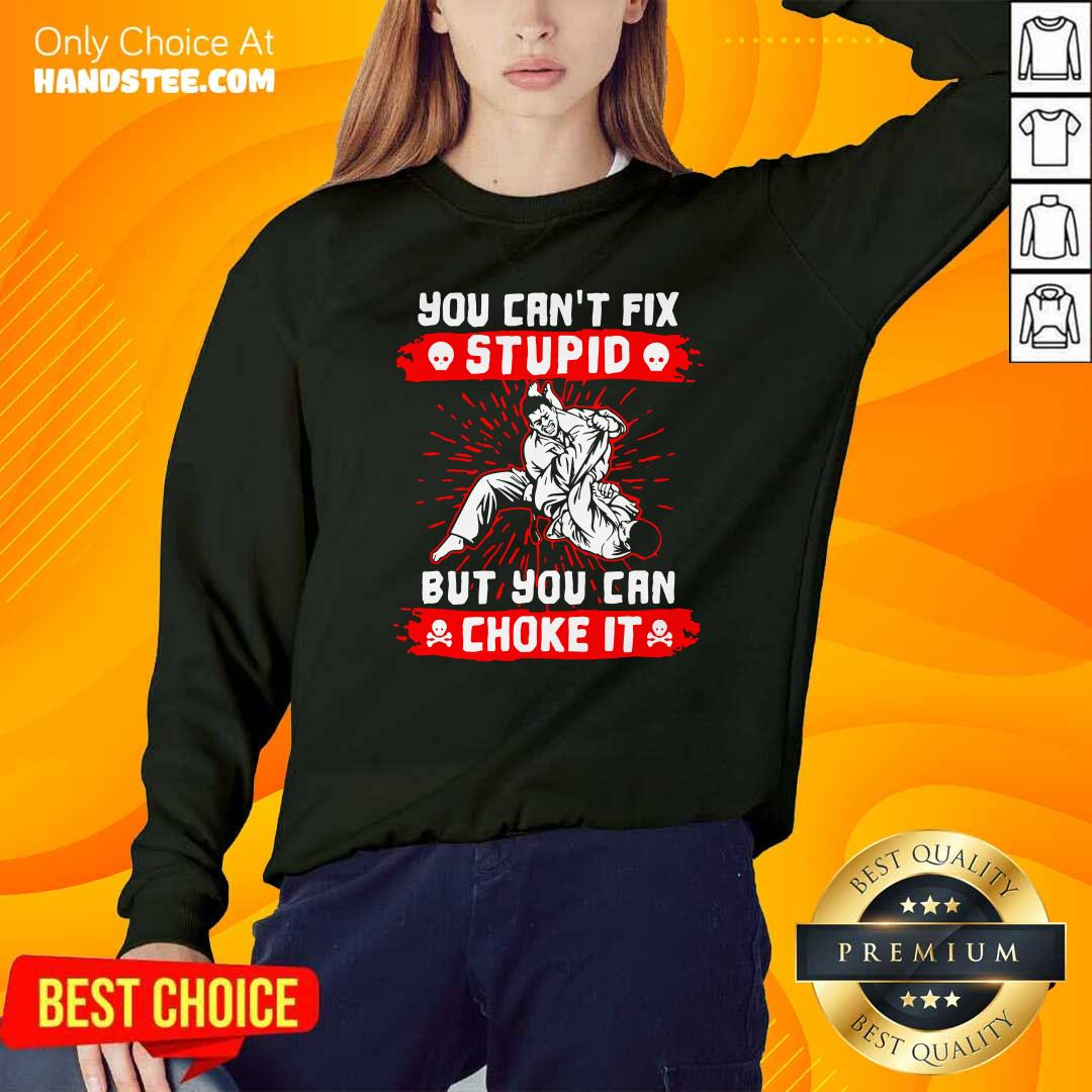 Good You Can't Fix Stupid But You Can Choke It Sweatshirt - Design by handstee.com