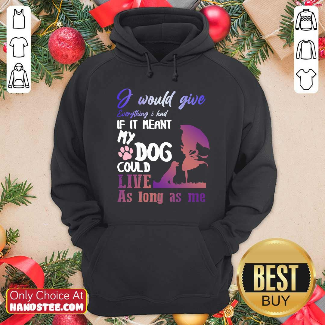 I Would Give Everything I Had If It Meant My Dog Could Live As Long As Me Hoodie- Design by handstee.com