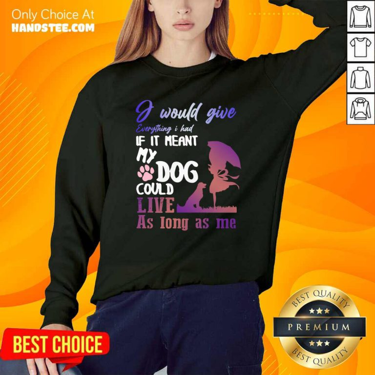 I Would Give Everything I Had If It Meant My Dog Could Live As Long As Me Sweatshirt- Design by handstee.com