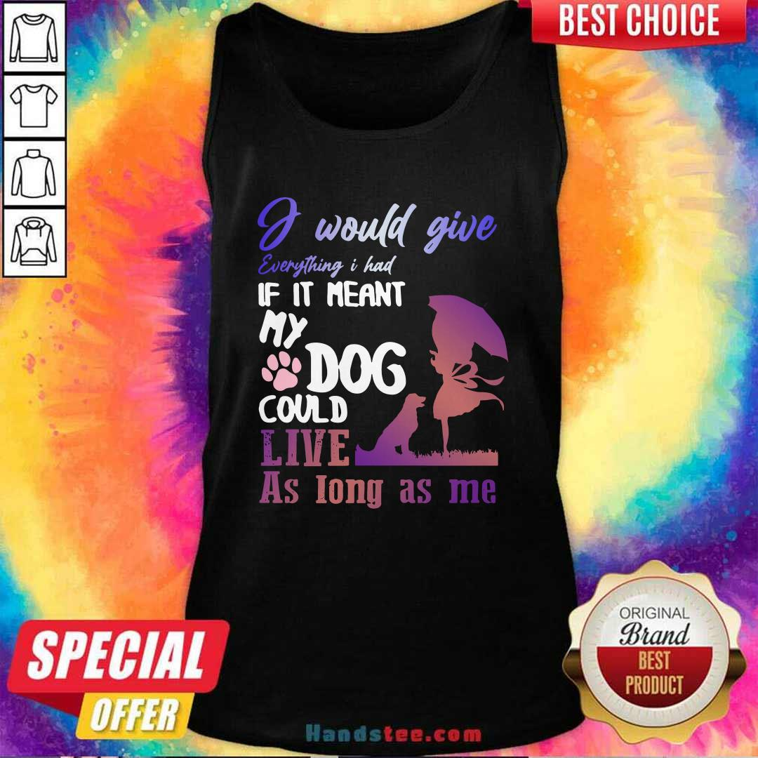 I Would Give Everything I Had If It Meant My Dog Could Live As Long As Me Tank Top- Design by handstee.com