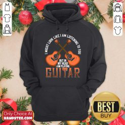 Nice I Might Look Like I'm Listening To You But In My Head I Am Playing Guitar Hoodie- Design by handstee.com