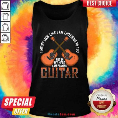 Nice I Might Look Like I'm Listening To You But In My Head I Am Playing Guitar Tank Top- Design by handstee.com