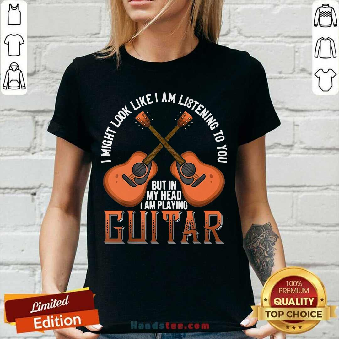 Nice I Might Look Like I'm Listening To You But In My Head I Am Playing Guitar V-neck- Design by handstee.com