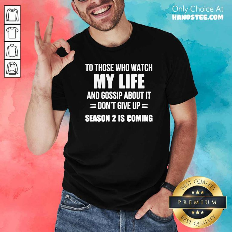 Nice To Those Who Watch My Life And Gosship About It Dont Give Up Season 2 Is Coming Shirt- Design by handstee.com