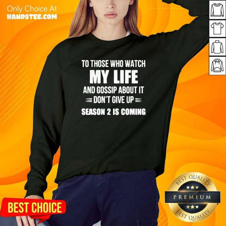 Nice To Those Who Watch My Life And Gosship About It Dont Give Up Season 2 Is Coming Sweatshirt- Design by handstee.com