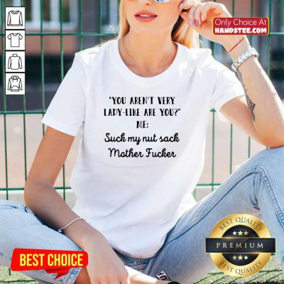 Nice You Aren't Very Lady Like Are You Me Suck My Nut Sack Mother Fucker V-neck - Design by handstee.com
